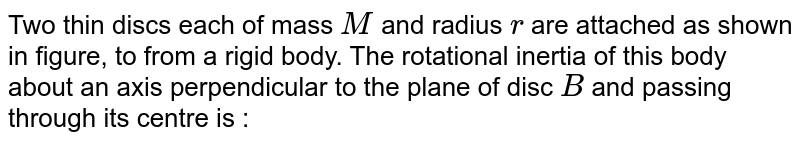 """Two thin discs each of mass `M` and radius `r` are attached as shown in figure, to from a rigid body. The rotational inertia of this body about an axis perpendicular to the plane of disc `B` and passing through its centre is : <br> <img src=""""https://d10lpgp6xz60nq.cloudfront.net/physics_images/A2Z_XI_C07_E01_084_Q01.png"""" width=""""80%"""">."""