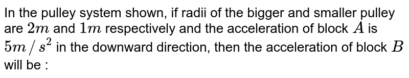 """In the pulley system shown, if radii of the bigger and smaller pulley are `2 m` and `1 m` respectively and the acceleration of block `A` is`5 m//s^2` in the downward direction, then the acceleration of block `B` will be : <br> <img src=""""https://d10lpgp6xz60nq.cloudfront.net/physics_images/A2Z_XI_C07_E01_095_Q01.png"""" width=""""80%"""">."""