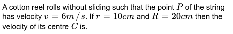 """A cotton reel rolls without sliding such that the point `P` of the string has velocity `v = 6 m//s`. If `r = 10 cm` and `R = 20 cm` then the velocity of its centre `C` is. <br>  <img src=""""https://d10lpgp6xz60nq.cloudfront.net/physics_images/A2Z_XI_C07_E01_197_Q01.png"""" width=""""80%"""">."""