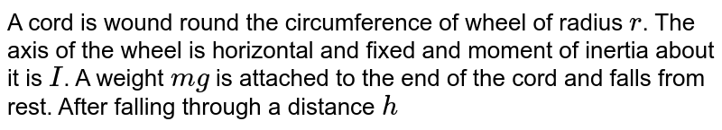 A cord is wound round the circumference of wheel of radius `r`. The axis of the wheel is horizontal and fixed and moment of inertia about it is `I`. A weight `mg` is attached to the end of the cord and falls from rest. After falling through a distance `h`, the angular velocity of the wheel will be.