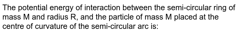"""The potential energy of interaction between the semi-circular ring of mass M and radius R, and the particle of mass M placed at the centre of curvature of the semi-circular arc is: <br> <img src=""""https://d10lpgp6xz60nq.cloudfront.net/physics_images/A2Z_XI_C08_E01_084_Q01.png"""" width=""""80%"""">"""