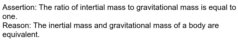 Assertion: The ratio of intertial mass to gravitational mass is equal to one. <br> Reason: The inertial mass and gravitational mass of a body are equivalent.