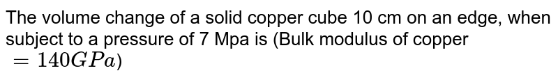 The volume change of a solid copper cube 10 cm on an edge, when subject to a pressure of 7 Mpa is (Bulk modulus of copper `=140GPa`)