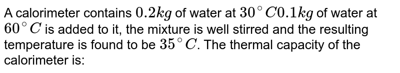 A calorimeter contains `0.2 kg` of water at `30^(@)C 0.1 kg` of water at `60^(@)C` is added to it, the mixture is well stirred and the resulting temperature is found to be `35^(@)C`. The thermal capacity of the calorimeter is: