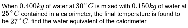 When `0.400 kg` of water at `30^(@)C` is mixed with `0.150 kg` of water at `25^(@)C` contained in a calorimeter, the final temperature is found to be `27^(@)C`, find the water equivalent of the calorimeter.