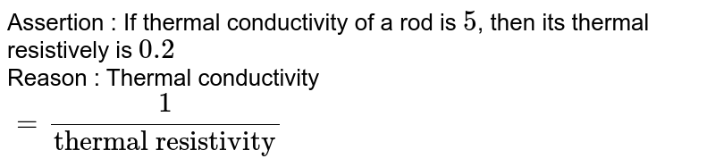 """Assertion : If thermal conductivity of a rod is `5`, then its thermal resistively is `0.2` <br> Reason : Thermal conductivity <br> `= (1)/(""""thermal resistivity"""")`"""