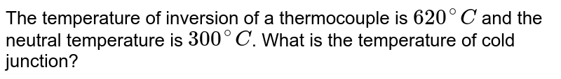The temperature of inversion of a thermocouple is `620^(@)C` and the neutral temperature is `300^(@)C`. What is the temperature of cold junction?