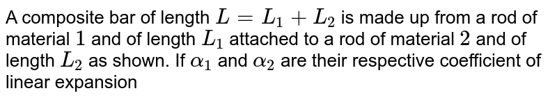 A composite bar of length `L = L_(1) + L_(2)` is made up from a rod of material `1` and of length `L_(1)` attached to a rod of material `2` and of length `L_(2)` as shown. If `alpha_(1)` and `alpha_(2)` are their respective coefficient of linear expansion, then equivalent coefficient of linear expansion for the composite rod is