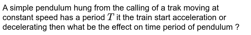A simple pendulum hung from the calling of a trak moving at constant speed has a period `T` it the train start acceleration or decelerating then what be the effect on time period of pendulum ?