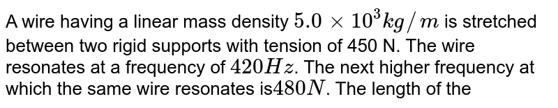 A wire having a linear mass density `5.0xx10^(3) kg//m` is stretched between two rigid supports with tension of 450 N. The wire resonates at a frequency of `420 Hz`. The next higher frequency at which the same wire resonates is` 480 N`. The length of the wire is