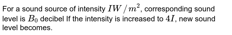 For a sound source of intensity `IW//m^(2)`, corresponding sound level is `B_0` decibel If the intensity is increased to `4I`, new sound level becomes.