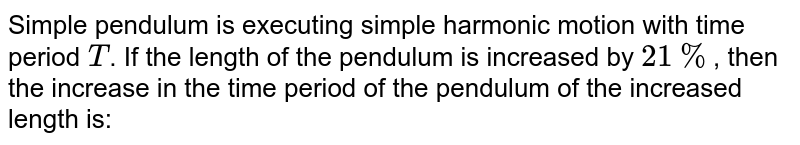 Simple pendulum is executing simple harmonic motion with time period `T`. If the length of the pendulum is increased by `21%`, then the increase in the time period of the pendulum of the increased length is:
