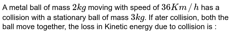 A metal ball of mass `2 kg` moving with speed of `36 Km//h` has a collision with a stationary ball of mass `3 kg`. If ater collision, both the ball move together, the loss in Kinetic energy due to collision is :
