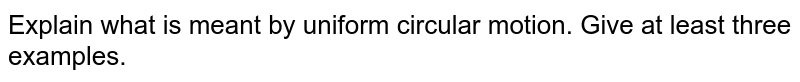 Explain what is meant by uniform circular motion. Give at least three examples.