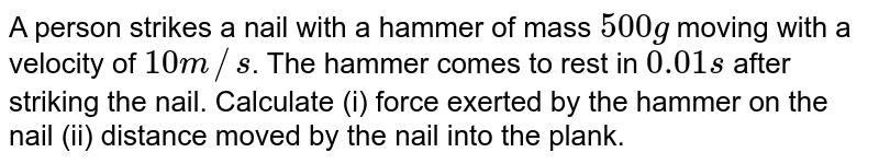 A person strikes a nail with a hammer of mass `500g` moving with a velocity of `10m//s`. The hammer comes to rest in `0.01 s` after striking the nail. Calculate (i) force exerted by the hammer on the nail (ii) distance moved by the nail into the plank.