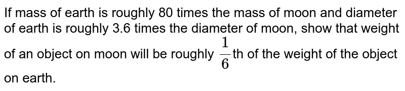 If mass of earth is roughly 80 times the mass of moon and diameter of earth is roughly 3.6 times the diameter of moon, show that weight of an object on moon will be roughly `(1)/(6)`th of the weight of the object on earth.
