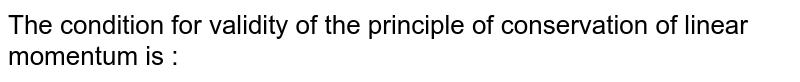 The condition for validity of the principle of conservation of linear momentum is :