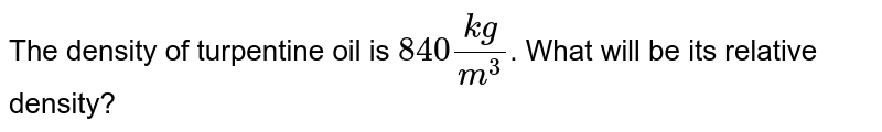The density of turpentine oil is `840(kg)/(m^3)`. What will be its relative density?