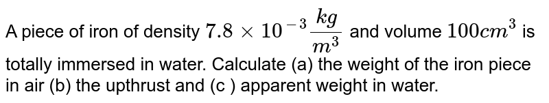 A piece of iron of density `7.8xx10^-3(kg)/(m^3)` and volume `100cm^3` is totally immersed in water. Calculate (a) the weight of the iron piece in air (b) the upthrust and (c ) apparent weight in water.