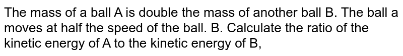 The mass of a ball A is double the  mass of another ball B. The ball a moves at half the speed of the ball. B. Calculate  the ratio of the kinetic energy of A to the kinetic energy of B,