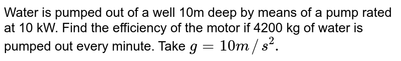Water is pumped out of a well 10m deep by means of a pump rated at 10 kW. Find the efficiency of the motor if 4200 kg of water is pumped out every minute. Take `g = 10m//s^2.`