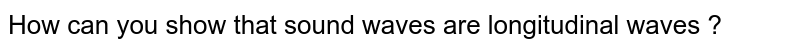How can you show that sound waves are longitudinal waves ?