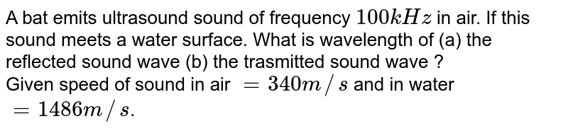 A bat emits ultrasound sound of frequency `100 kHz` in air. If this sound meets a water surface. What is wavelength of (a) the reflected sound wave (b) the trasmitted sound wave ? <br> Given speed of sound in air `= 340 m//s` and in water `= 1486 m//s`.
