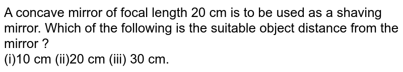 A concave mirror of focal length 20 cm is to be used as a shaving mirror. Which of the following is the suitable object distance from the mirror ? <br> (i)10 cm (ii)20 cm (iii) 30 cm.