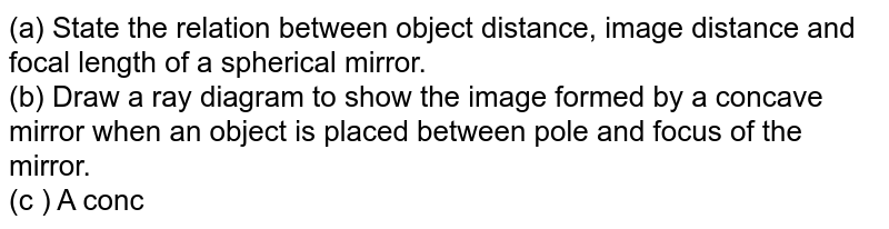(a) State the relation between object distance, image distance and focal length of a spherical mirror. <br> (b) Draw a ray diagram to show the image formed by a concave mirror when an object is placed between pole and focus of the mirror. <br> (c ) A concave mirror of focal length 15 cm forms an image of an object kept at a distance of 10 cm from the mirror. Find the position, nature and size of the image formed by it.