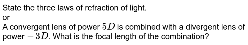 State the three laws of refraction of light. <br> or <br> A convergent lens of power `5 D` is combined  with a divergent lens of power `-3D`. What is the focal length of the combination?