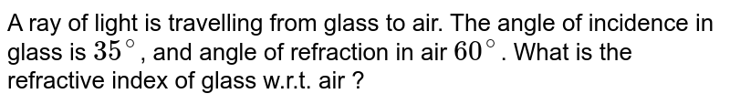 A ray of light is travelling from glass to air. The angle of incidence in glass is `35^(@)`, and angle of refraction in air `60^(@)`. What is the refractive index of glass w.r.t. air ?