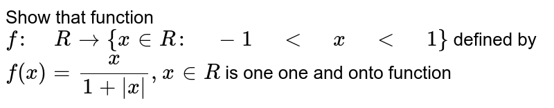 """Show that function `f:"""" """"R ->{x  in  R :"""" """"-1"""" """"<"""" """"x"""" """"<"""" """"1}` defined by `f(x)=x/(1+