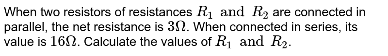 When two resistors of resistances `R_1 and R_2` are connected in parallel, the net resistance is `3 Omega`. When connected in series, its value is `16 Omega`. Calculate the values of `R_1 and R_2`.