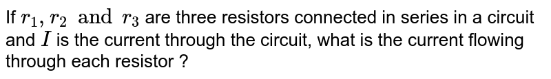 If `r_1,r_2 and r_3` are three resistors connected in series in a circuit and `I` is the current through the circuit, what is the current flowing through each resistor ?