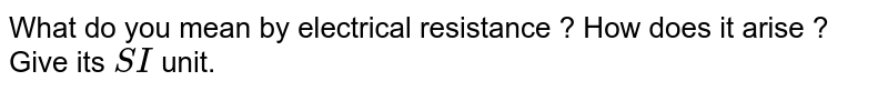 What do you mean by electrical resistance ? How does it arise ? Give its `SI` unit.
