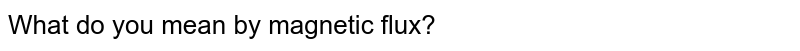 What do you mean by magnetic flux?