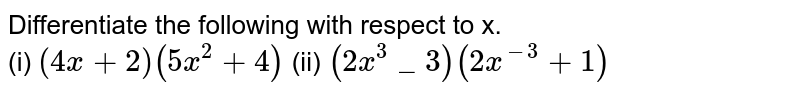 Differentiate the following with respect to x. <br> (i) `(4 x +2)(5x^2 +4)` (ii) `(2x^3 _3) (2x^(-3) +1)`