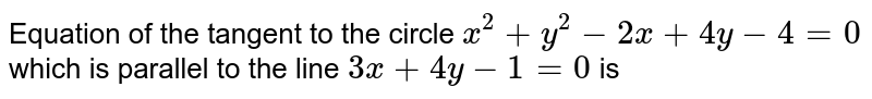 Equation of the tangent to the circle `x^2+y^2 -2x +4y-4= 0` which is parallel to the line `3x +4y-1=0` is