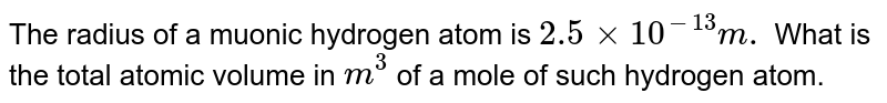 The radius of a muonic hydrogen atom is `2.5 xx10^(-13)m.` What is the total atomic volume in `m^3` of a mole of such hydrogen  atom.