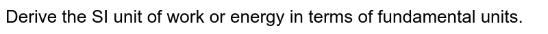 Derive the SI unit of work or energy in terms of fundamental units.