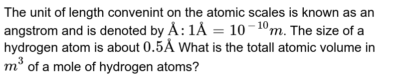 The unit of length convenint on the atomic scales is known as an angstrom and is denoted by `Å : 1 Å = 10^(-10)m`. The size of a hydrogen atom is about `0.5 Å` What is the totall atomic volume in `m^3` of a mole of hydrogen atoms?