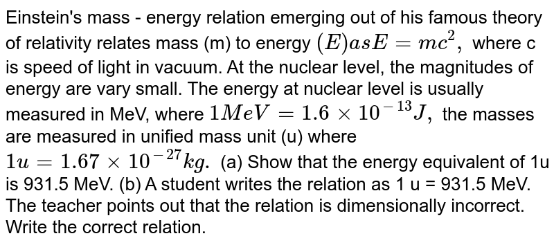Einstein's mass - energy relation emerging out of his famous theory of relativity relates mass (m) to energy `(E ) as E = mc^2,` where c is speed of light in vacuum. At the nuclear level, the magnitudes of energy are vary small. The energy at nuclear level is usually measured in MeV, where `1 MeV = 1.6 xx 10^(-13) J ,` the masses are measured in unified mass unit (u) where `1 u = 1.67xx10^(-27)kg.` (a) Show that the energy equivalent of 1u is 931.5 MeV. (b) A student writes the relation as 1 u = 931.5 MeV. The teacher points out that the relation is dimensionally incorrect.  Write the correct relation.