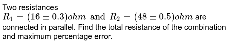 Two resistances `R_1 = (16 +- 0.3) ohm and R_2 = (48 +- 0.5) ohm` are connected in parallel. Find the total resistance of the  combination and maximum percentage error.