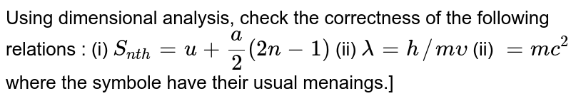 Using dimensional analysis, check the correctness of the following relations : (i) `S_(nth) = u+(a)/(2) (2n-1)` (ii) `lambda = h//m upsilon` (ii) ` = mc^2` where the symbole have their usual menaings.]