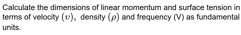 Calculate the dimensions of linear momentum and surface tension in terms of velocity `(upsilon),` density `(rho)` and frequency (V) as fundamental units.