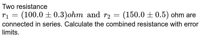 Two resistance `r_1 = (100.0+- 0.3) ohm and r_2 = (150.0+- 0.5)` ohm are connected in series. Calculate the combined resistance with error limits.