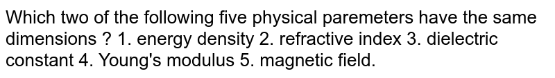 Which two of the following five physical paremeters have the same dimensions ?  1. energy density 2. refractive index 3. dielectric constant 4. Young's modulus 5. magnetic field.