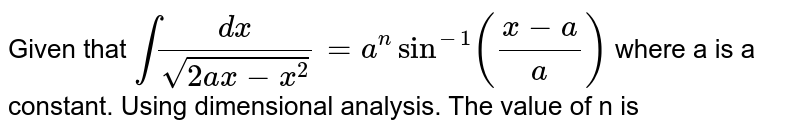 Given that `int (dx)/(sqrt(2 ax - x^2)) = a^n sin^(-1) ((x-a)/(a))` where a is a constant. Using dimensional analysis. The value of n is