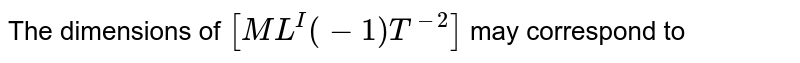 The dimensions of `[ML^I(-1) T^(-2)]` may correspond to
