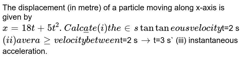 The displacement (in metre) of a particle moving along x-axis is given by `x=18t +5t^(2). Calculate (i) the instantaneous velocity `t=2 s` (ii) average velocity between `t=2 s` to `t=3 s` (iii) instantaneous acceleration.